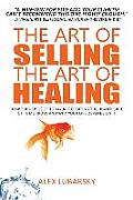 The Art of Selling the Art of Healing: How the Rebels of Today Are Creating the Health Care of Tomorrow; And Why Your Life Depends on It