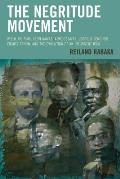 The Negritude Movement: W.E.B. Du Bois, Leon Damas, Aime Cesaire, Leopold Senghor, Frantz Fanon, and the Evolution of an Insurgent Idea