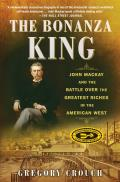 Bonanza King John Mackay & the Battle over the Greatest Riches in the American West