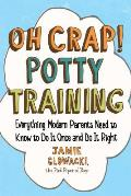 Oh Crap! Potty Training, 1: Everything Modern Parents Need to Know to Do It Once and Do It Right