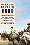 Crowded Hour Theodore Roosevelt the Rough Riders & the Dawn of the American Century