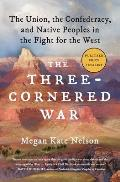 Three Cornered War The Union the Confederacy & Native Peoples in the Fight for the West