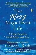 This Messy Magnificent Life A Field Guide to Mind Body & Soul