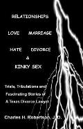 Relationships Love Marriage Hate Divorce & Kinky Sex Trials Tribulations & Fascinating Stories of a Texas Divorce Lawyer