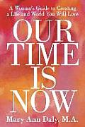 Our Time Is Now: A Woman's Guide to Creating a Life and World You Will Love