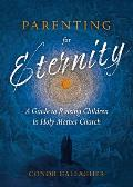 Parenting for Eternity: A Guide to Raising Children in Holy Mother Church