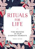 Rituals for Life Find Meaning in Your Everyday Moments
