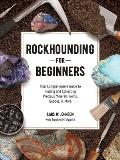 Rockhounding for Beginners Your Comprehensive Guide to Finding & Collecting Precious Minerals Gems Geodes & More