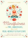 Mindfulness for PMS Hangovers & Other Real World Situations More Than 75 Meditations to Help You Find Peace in Daily Life