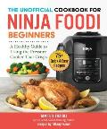 The Unofficial Cookbook for Ninja Foodi Beginners: A Healthy Guide to Using the Pressure Cooker That Crisps