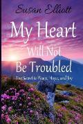 My Heart Will Not Be Troubled: The Secret to Peace, Hope, and Joy