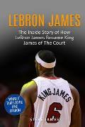Lebron James: The Inside Story of How LeBron James Became King James of The Court