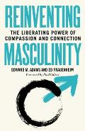 Reinventing Masculinity The Liberating Power of Compassion & Connection