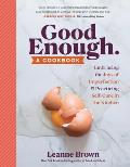 Good Enough A Cookbook Embracing the Joys of Imperfection in & out of the Kitchen