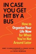 In Case You Get Hit by a Bus A Plan to Organize Your Life Now for When Youre Not Around Later