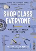 Shop Class for Everyone Practical Life Skills in 83 Projects Plumbing Wood & Metalwork Electrical Mechanical Domestic Repair