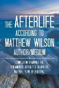 The Afterlife According to Matthew Wilson Author/Medium: Compilation Examining the Fundamental Attributes Beyond the Material Plane of Existence