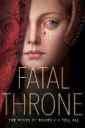 Fatal Throne The Wives of Henry VIII Tell All by M T Anderson Candace Fleming Stephanie Hemphill Lisa Ann Sandell Jennifer Donnelly Linda Sue Park Deborah Hopkinson