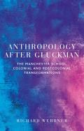 Anthropology After Gluckman: The Manchester School, colonial and postcolonial transformations