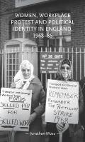 Women, Workplace Protest and Political Identity in England, 1968-85