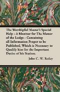 The Worshipful Master's Special Help - A Monitor for The Master of the Lodge - Containing all Information Proper to be Published, Which is Necessary t