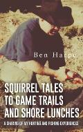 Squirrel Tales to Game Trails and Shore Lunches: A Sharing of my Hunting and Fishing Experiences