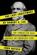 Lost Indictment of Robert E Lee The Forgotten Case against an American Icon