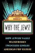 Why the Jews?: How Jewish Values Transformed Twentieth Century American Pop Culture
