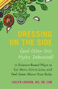 Dressing on the Side & Other Diet Myths Debunked 11 Science Based Ways to Eat More Stress Less & Feel Great about Your Body