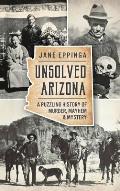 Unsolved Arizona: : A Puzzling History of Murder, Mayhem & Mystery
