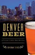 Denver Beer: A History of Mile High Brewing