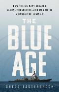 Blue Age How the US Navy Created Global Prosperity & Why Were in Danger of Losing It