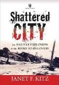 Shattered City the Halifax Explosion & the Road to Recovery