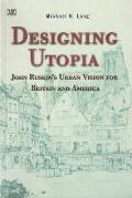 Designing Utopia John Ruskins Urban Vision for Britain & America