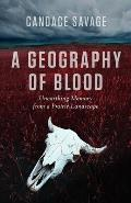 Geography of Blood Unearthing Memory from a Prairie Landscape