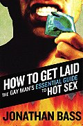 How to Get Laid The Gay Mans Essential Guide to Hot Sex