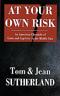 At Your Own Risk An American Chronicle of Crisis & Capitivity in the Middle East