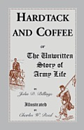 Hardtack and Coffee: Or, the Unwritten Story of Army Life
