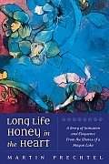 Long Life Honey in the Heart A Story of Initiation & Eloquence from the Shores of a Mayan Lake