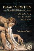 Isaac Newton & the Transmutation of Alchemy An Alternative View of the Scientific Revolution