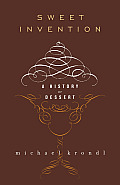 Sweet Invention A History of Dessert