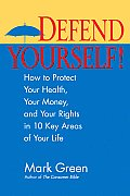 Defend Yourself How to Protect Your Health Your Money & Your Rights in 10 Key Areas of Your Life