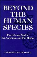 Beyond the Human Species: The Life and Work of Sri Aurobindo and the Mother
