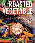 Roasted Vegetable Revised & Expanded Edition How to Roast Everything from Artichokes to Zucchini for Big Bold Flavors in Pasta Pizza Risotto Side Dishes Couscous Salsa Dips Sandwiches & Salads