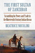 The First Sultan of Zanzibar: Scrambling for Power and Trade in the Nineteenth-Century Indian Ocean
