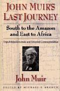 John Muirs Last Journey South to the Amazon & East to Africa Unpublished Journals & Selected Correspondence