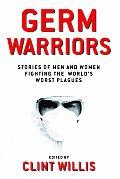 Germ Warriors Stories of Men & Women Fighting the Worlds Worst Plagues