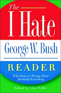 I Hate George W Bush Reader Why Hes Wrong about Absolutely Everything