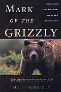 Mark of the Grizzly True Stories of Recent Bear Attacks & the Hard Lessons Learned