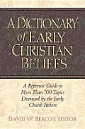Dictionary of Early Christian Beliefs A Reference Guide to More Than 700 Topics Discussed by the Early Church Fathers